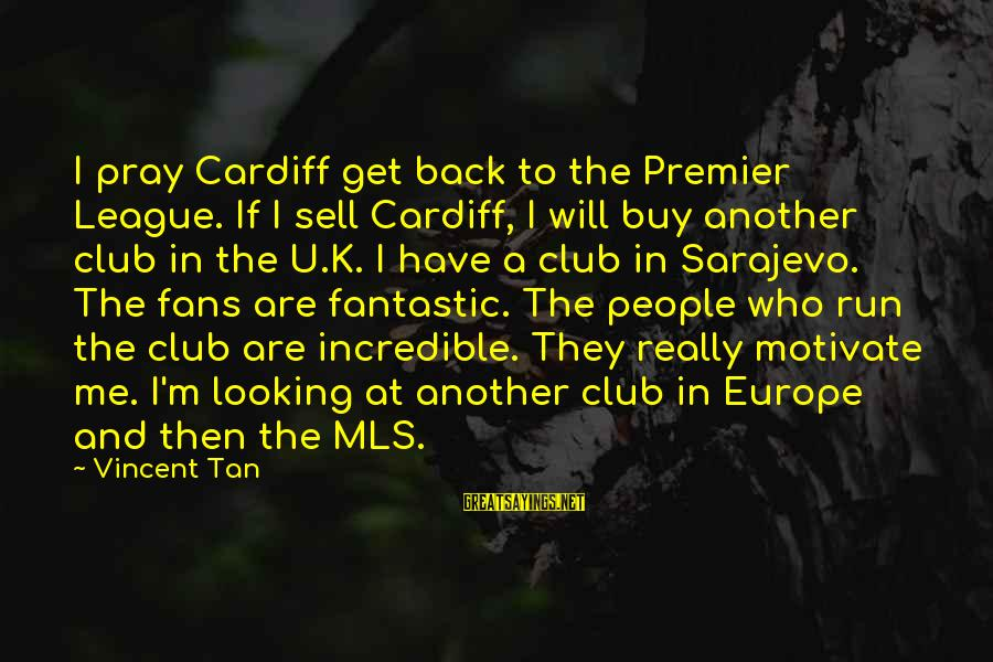Premier League Sayings By Vincent Tan: I pray Cardiff get back to the Premier League. If I sell Cardiff, I will