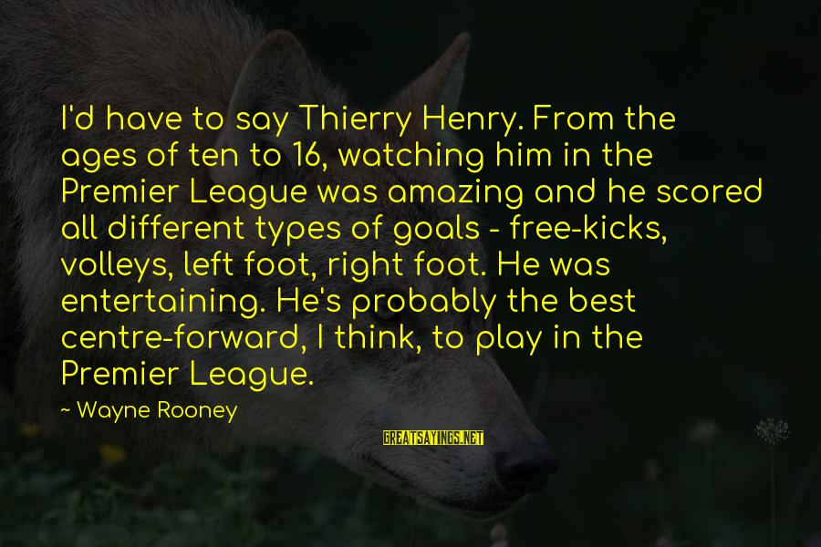 Premier League Sayings By Wayne Rooney: I'd have to say Thierry Henry. From the ages of ten to 16, watching him