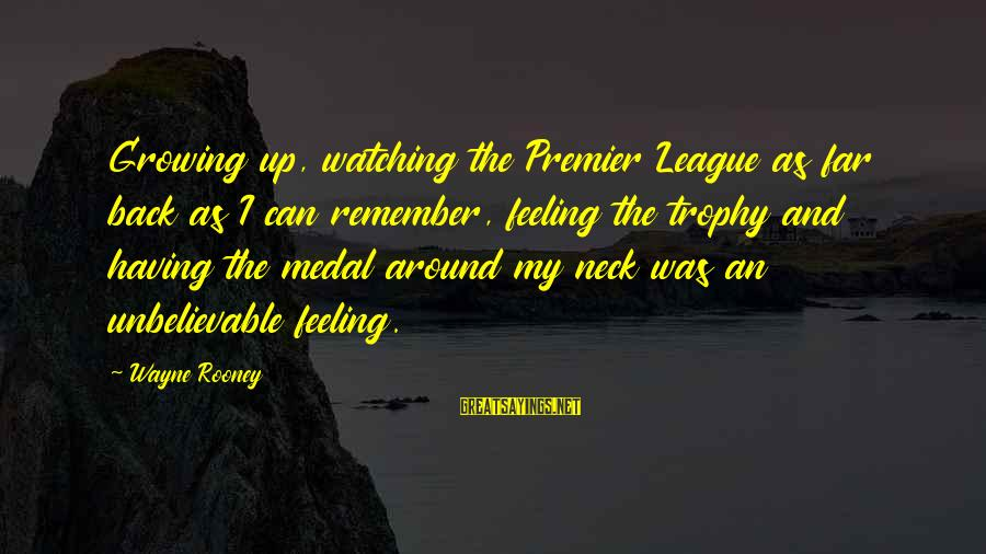 Premier League Sayings By Wayne Rooney: Growing up, watching the Premier League as far back as I can remember, feeling the