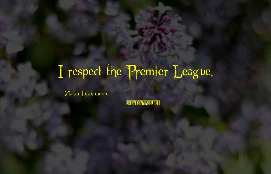 Premier League Sayings By Zlatan Ibrahimovic: I respect the Premier League.