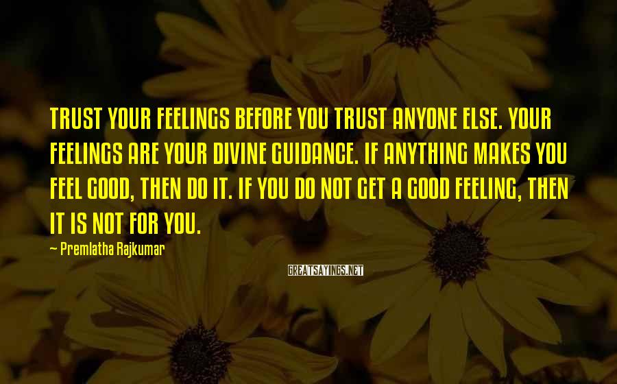 Premlatha Rajkumar Sayings: TRUST YOUR FEELINGS BEFORE YOU TRUST ANYONE ELSE. YOUR FEELINGS ARE YOUR DIVINE GUIDANCE. IF