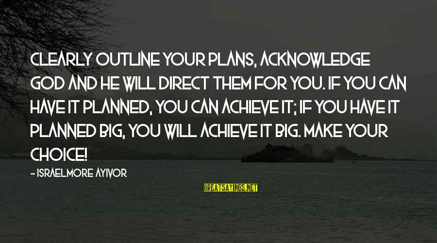 Image result for Clearly outline your plans, acknowledge God and he will direct them for you. If you can have it planned, you can achieve it; if you have it planned big, you will achieve it big. Make your choice!