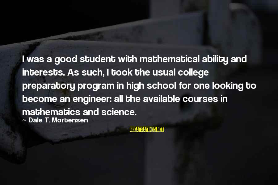 Preparatory School Sayings By Dale T. Mortensen: I was a good student with mathematical ability and interests. As such, I took the