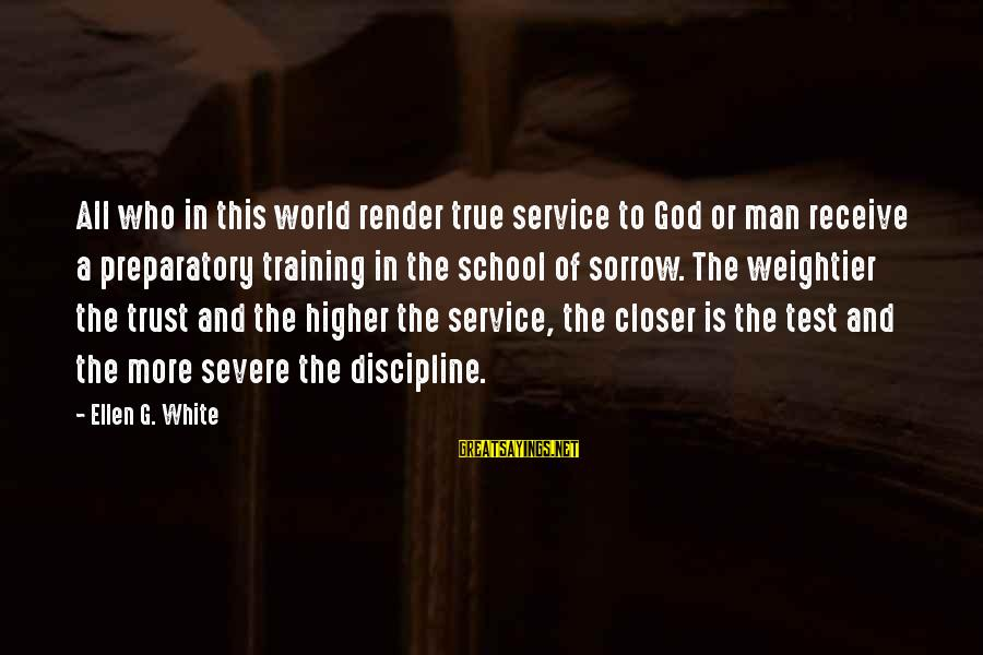 Preparatory School Sayings By Ellen G. White: All who in this world render true service to God or man receive a preparatory