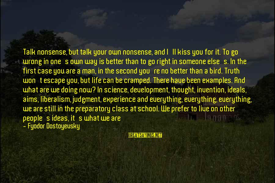 Preparatory School Sayings By Fyodor Dostoyevsky: Talk nonsense, but talk your own nonsense, and I'll kiss you for it. To go