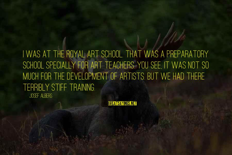 Preparatory School Sayings By Josef Albers: I was at the Royal Art School. That was a preparatory school specially for art
