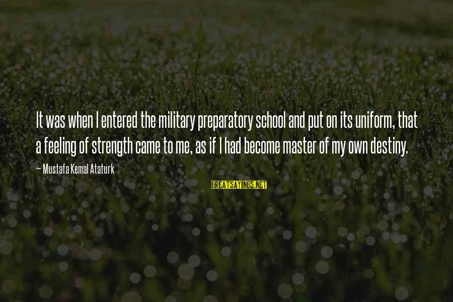 Preparatory School Sayings By Mustafa Kemal Ataturk: It was when I entered the military preparatory school and put on its uniform, that