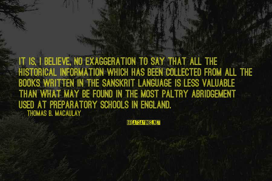Preparatory School Sayings By Thomas B. Macaulay: It is, I believe, no exaggeration to say that all the historical information which has