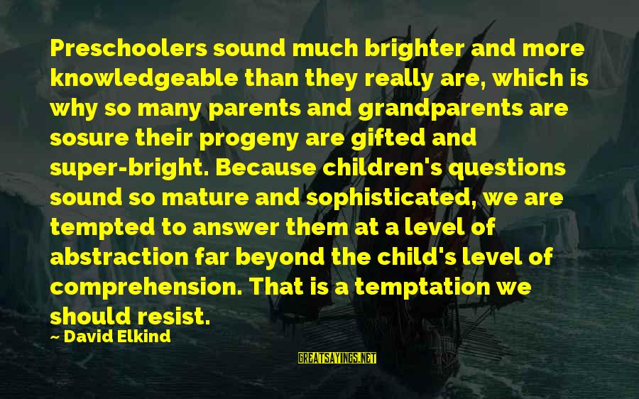 Preschoolers Sayings By David Elkind: Preschoolers sound much brighter and more knowledgeable than they really are, which is why so