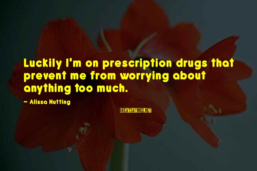 Prescription Drugs Sayings By Alissa Nutting: Luckily I'm on prescription drugs that prevent me from worrying about anything too much.