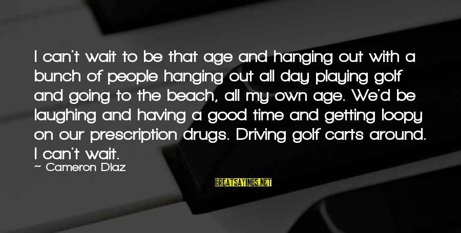 Prescription Drugs Sayings By Cameron Diaz: I can't wait to be that age and hanging out with a bunch of people