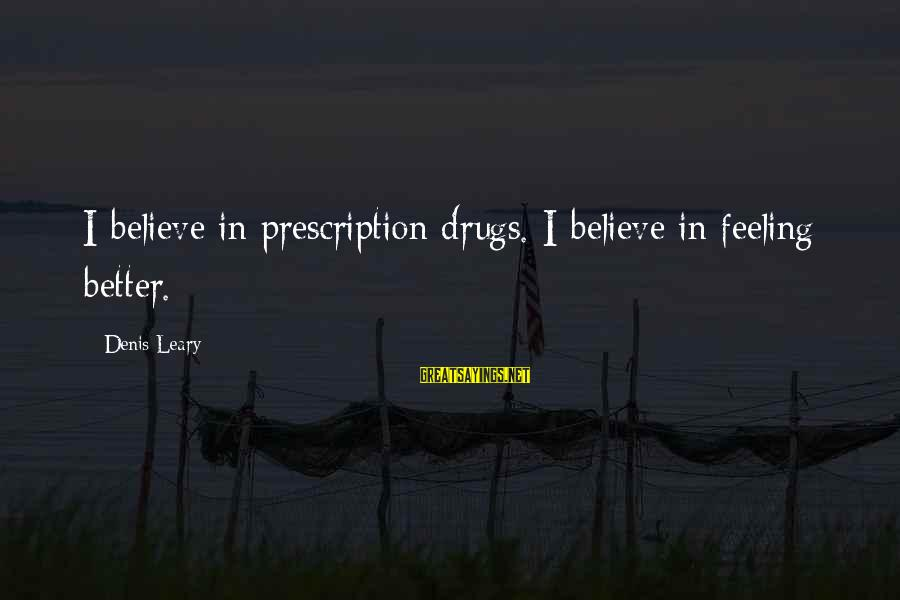 Prescription Drugs Sayings By Denis Leary: I believe in prescription drugs. I believe in feeling better.