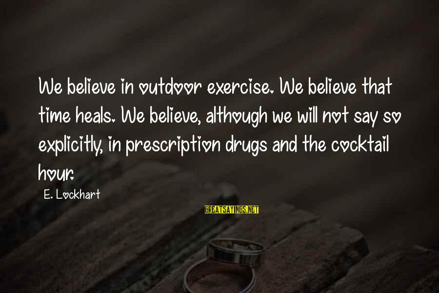 Prescription Drugs Sayings By E. Lockhart: We believe in outdoor exercise. We believe that time heals. We believe, although we will