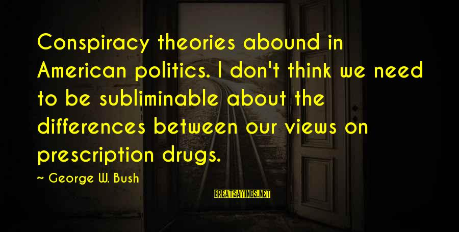 Prescription Drugs Sayings By George W. Bush: Conspiracy theories abound in American politics. I don't think we need to be subliminable about