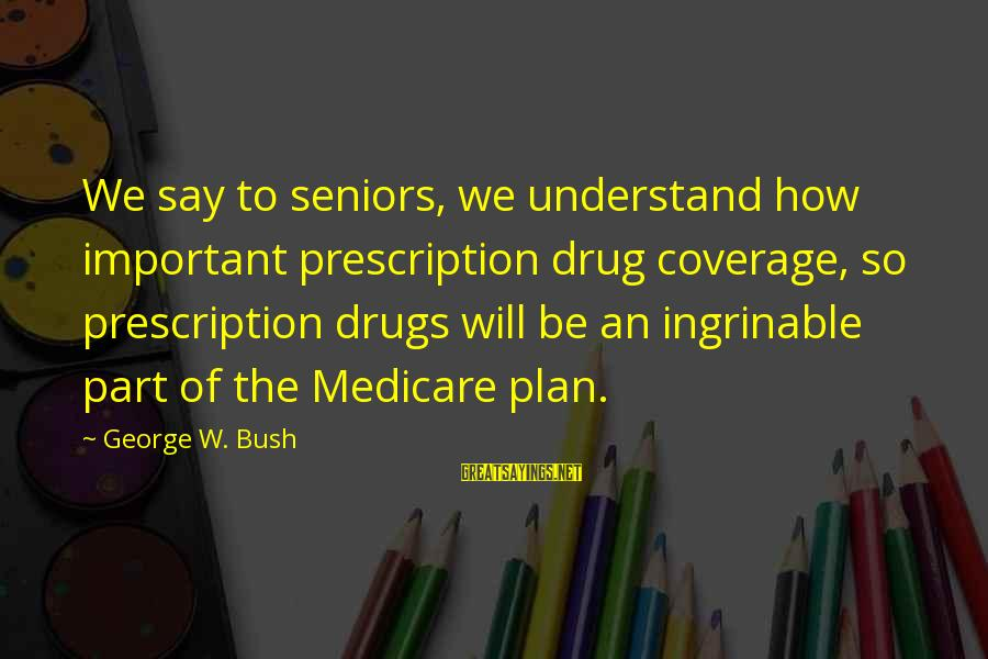 Prescription Drugs Sayings By George W. Bush: We say to seniors, we understand how important prescription drug coverage, so prescription drugs will
