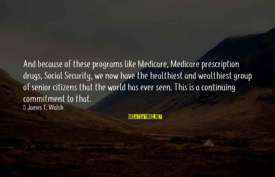 Prescription Drugs Sayings By James T. Walsh: And because of these programs like Medicare, Medicare prescription drugs, Social Security, we now have