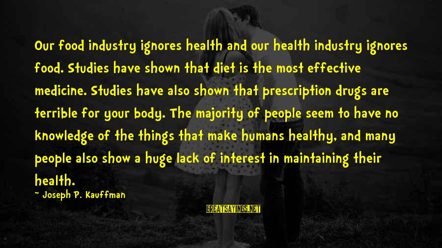 Prescription Drugs Sayings By Joseph P. Kauffman: Our food industry ignores health and our health industry ignores food. Studies have shown that