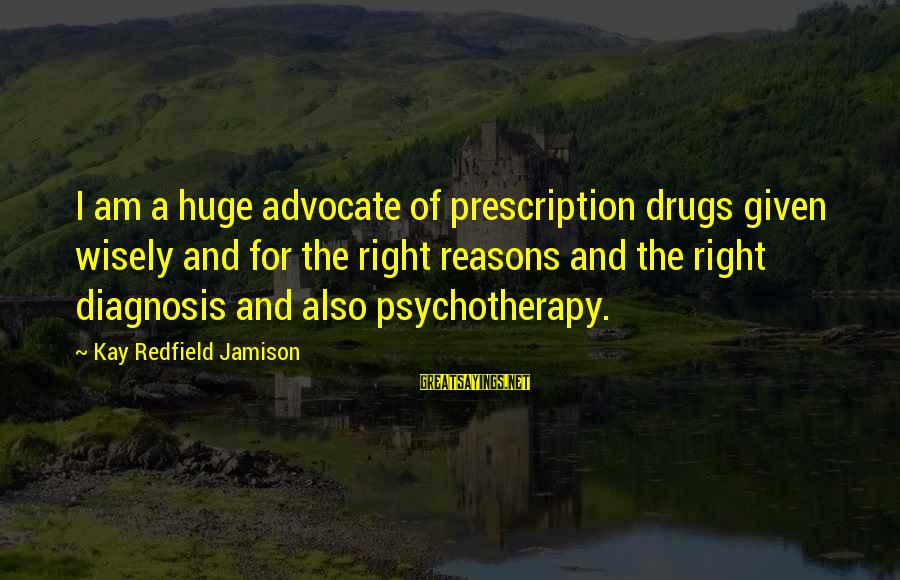 Prescription Drugs Sayings By Kay Redfield Jamison: I am a huge advocate of prescription drugs given wisely and for the right reasons