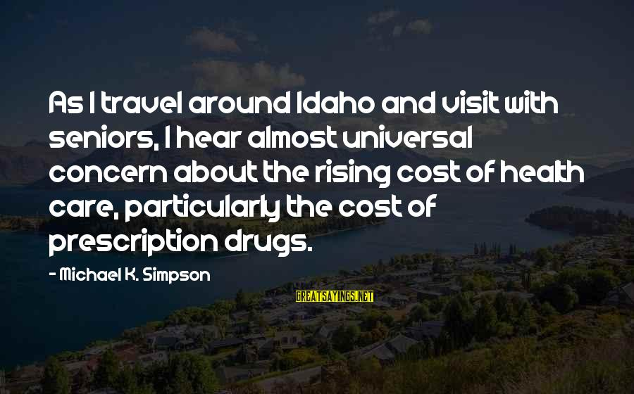Prescription Drugs Sayings By Michael K. Simpson: As I travel around Idaho and visit with seniors, I hear almost universal concern about