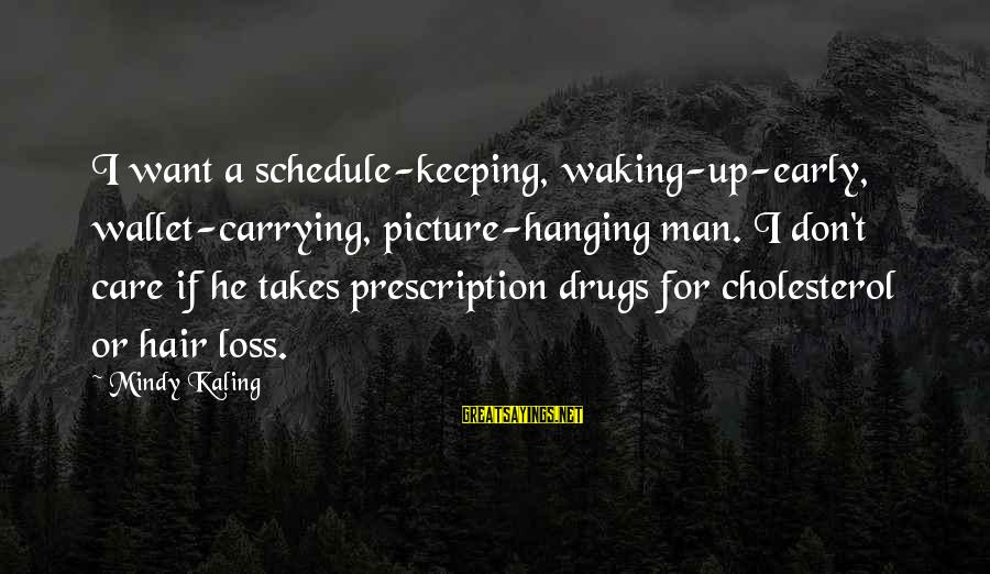 Prescription Drugs Sayings By Mindy Kaling: I want a schedule-keeping, waking-up-early, wallet-carrying, picture-hanging man. I don't care if he takes prescription