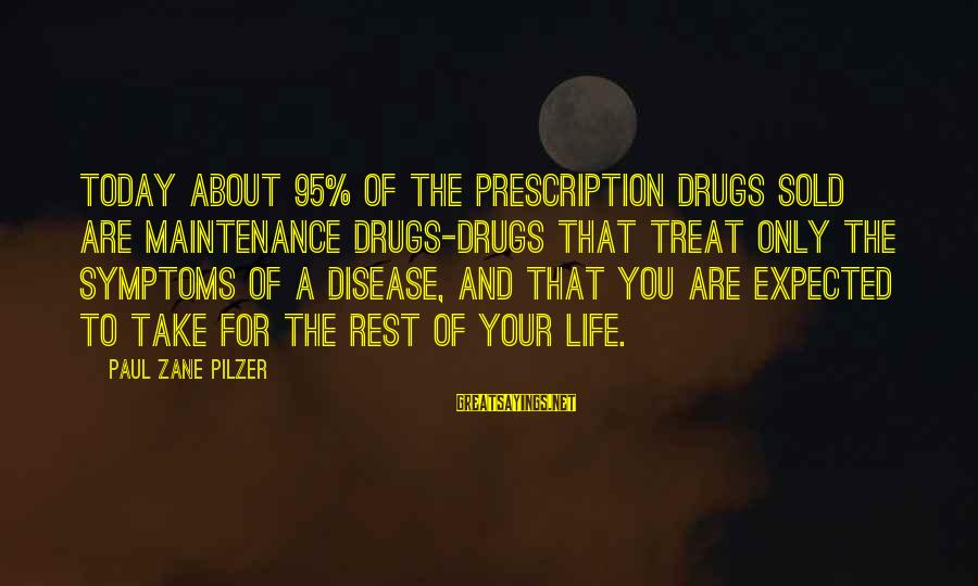 Prescription Drugs Sayings By Paul Zane Pilzer: Today about 95% of the prescription drugs sold are Maintenance drugs-drugs that treat only the