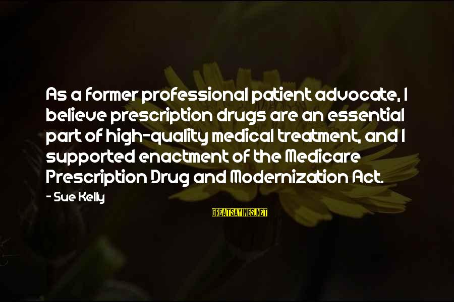 Prescription Drugs Sayings By Sue Kelly: As a former professional patient advocate, I believe prescription drugs are an essential part of