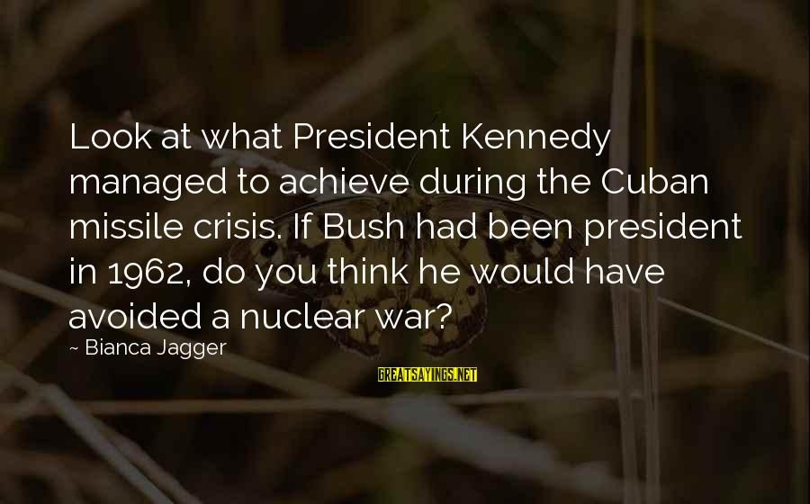 President Kennedy Sayings By Bianca Jagger: Look at what President Kennedy managed to achieve during the Cuban missile crisis. If Bush