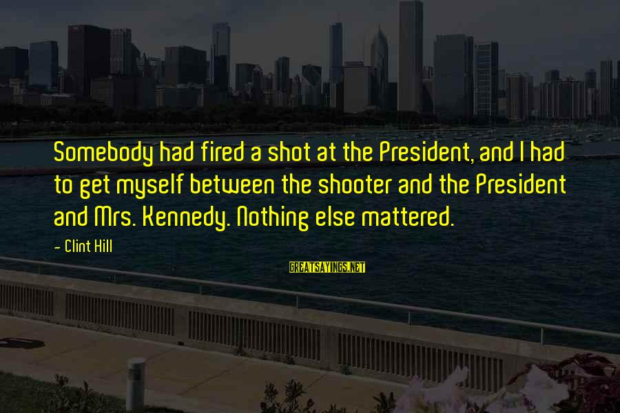 President Kennedy Sayings By Clint Hill: Somebody had fired a shot at the President, and I had to get myself between