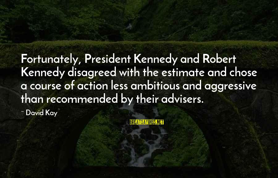President Kennedy Sayings By David Kay: Fortunately, President Kennedy and Robert Kennedy disagreed with the estimate and chose a course of