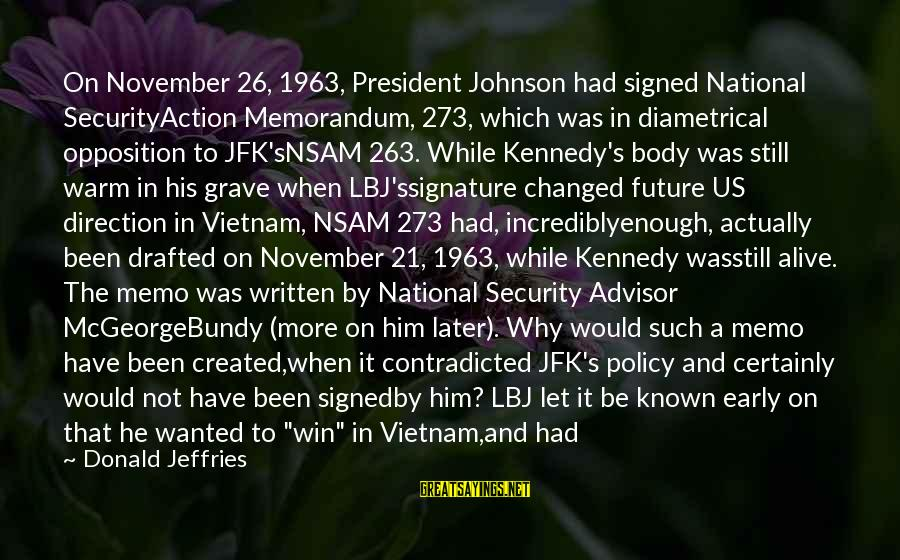 President Kennedy Sayings By Donald Jeffries: On November 26, 1963, President Johnson had signed National SecurityAction Memorandum, 273, which was in