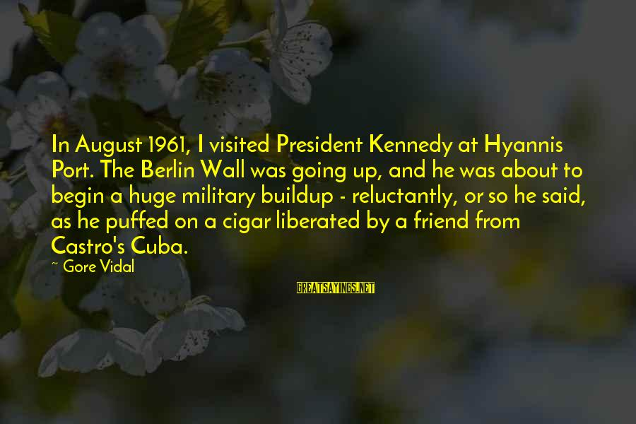 President Kennedy Sayings By Gore Vidal: In August 1961, I visited President Kennedy at Hyannis Port. The Berlin Wall was going