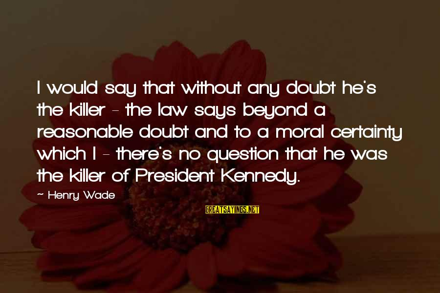 President Kennedy Sayings By Henry Wade: I would say that without any doubt he's the killer - the law says beyond