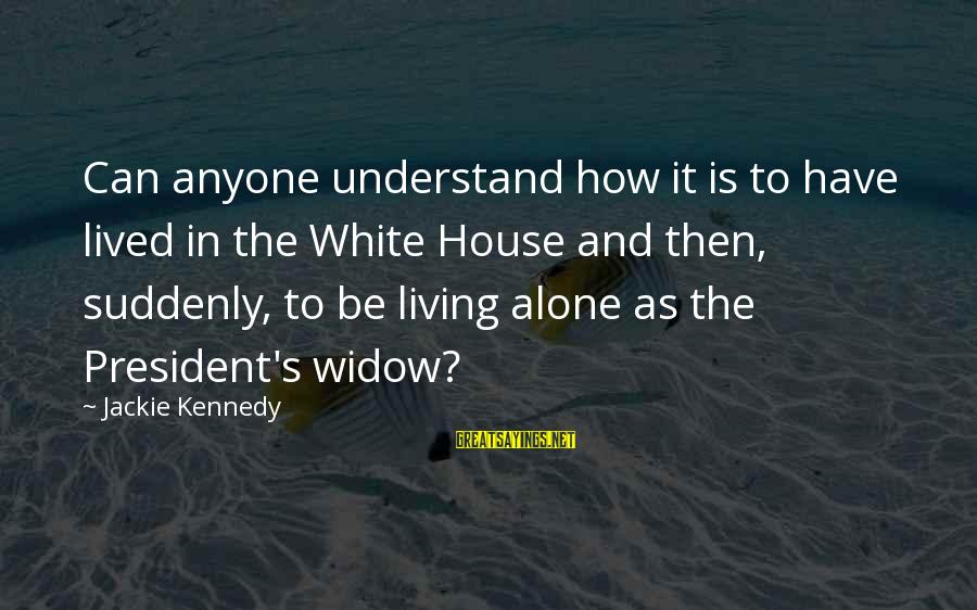 President Kennedy Sayings By Jackie Kennedy: Can anyone understand how it is to have lived in the White House and then,
