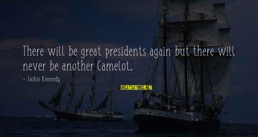 President Kennedy Sayings By Jackie Kennedy: There will be great presidents again but there will never be another Camelot.