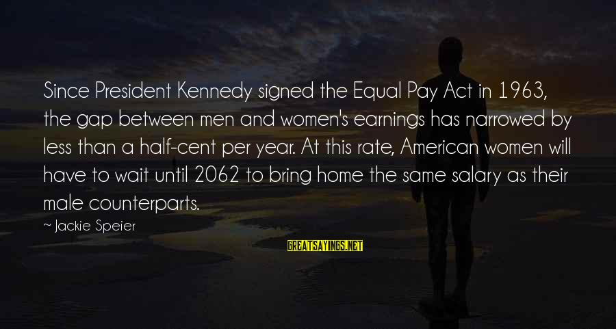 President Kennedy Sayings By Jackie Speier: Since President Kennedy signed the Equal Pay Act in 1963, the gap between men and
