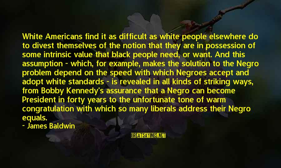 President Kennedy Sayings By James Baldwin: White Americans find it as difficult as white people elsewhere do to divest themselves of