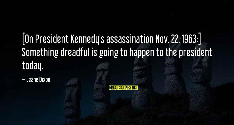 President Kennedy Sayings By Jeane Dixon: [On President Kennedy's assassination Nov. 22, 1963:] Something dreadful is going to happen to the