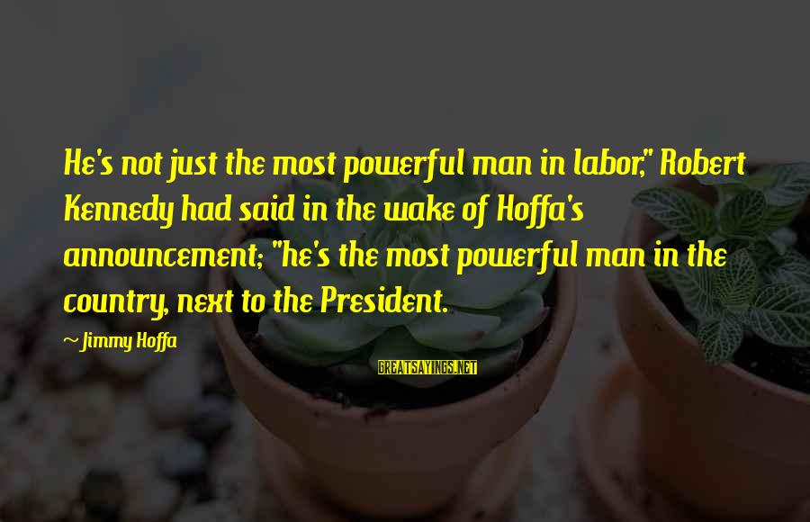 "President Kennedy Sayings By Jimmy Hoffa: He's not just the most powerful man in labor,"" Robert Kennedy had said in the"