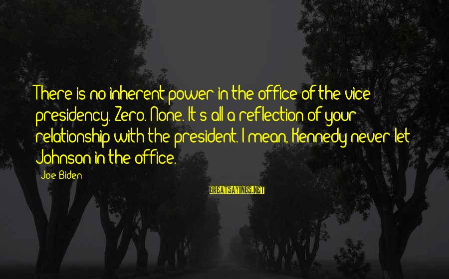 President Kennedy Sayings By Joe Biden: There is no inherent power in the office of the vice presidency. Zero. None. It's