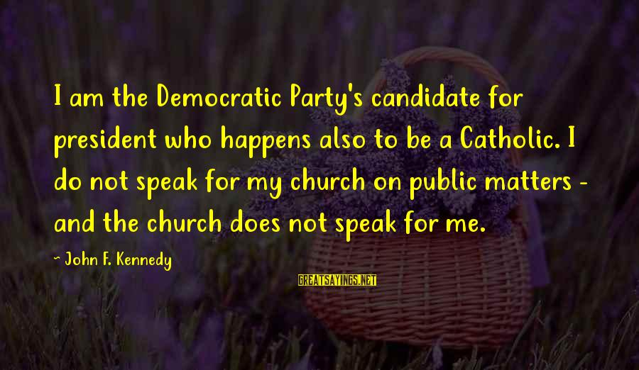 President Kennedy Sayings By John F. Kennedy: I am the Democratic Party's candidate for president who happens also to be a Catholic.