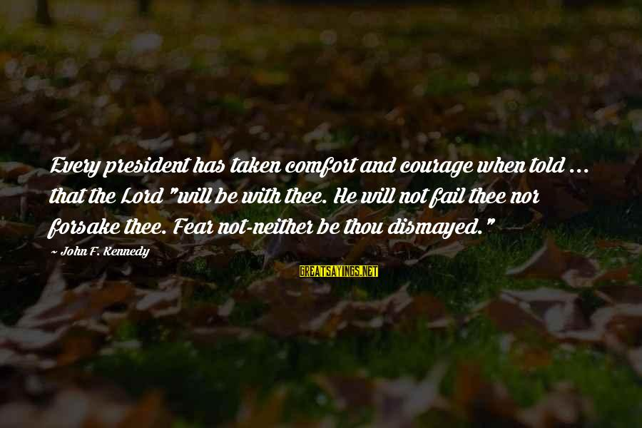 "President Kennedy Sayings By John F. Kennedy: Every president has taken comfort and courage when told ... that the Lord ""will be"