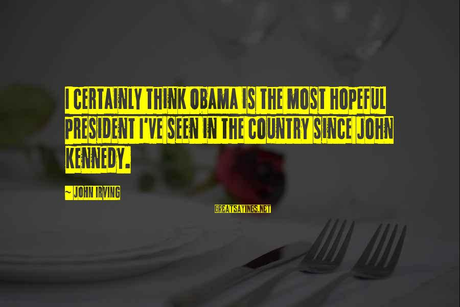 President Kennedy Sayings By John Irving: I certainly think Obama is the most hopeful president I've seen in the country since
