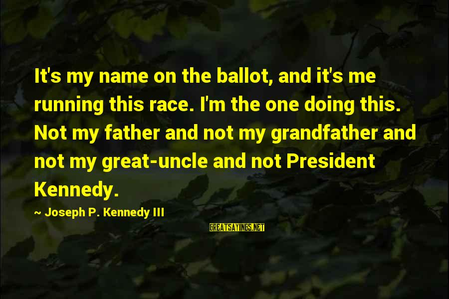 President Kennedy Sayings By Joseph P. Kennedy III: It's my name on the ballot, and it's me running this race. I'm the one