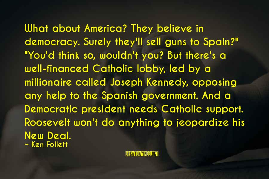 "President Kennedy Sayings By Ken Follett: What about America? They believe in democracy. Surely they'll sell guns to Spain?"" ""You'd think"