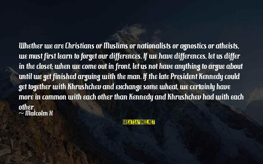 President Kennedy Sayings By Malcolm X: Whether we are Christians or Muslims or nationalists or agnostics or atheists, we must first