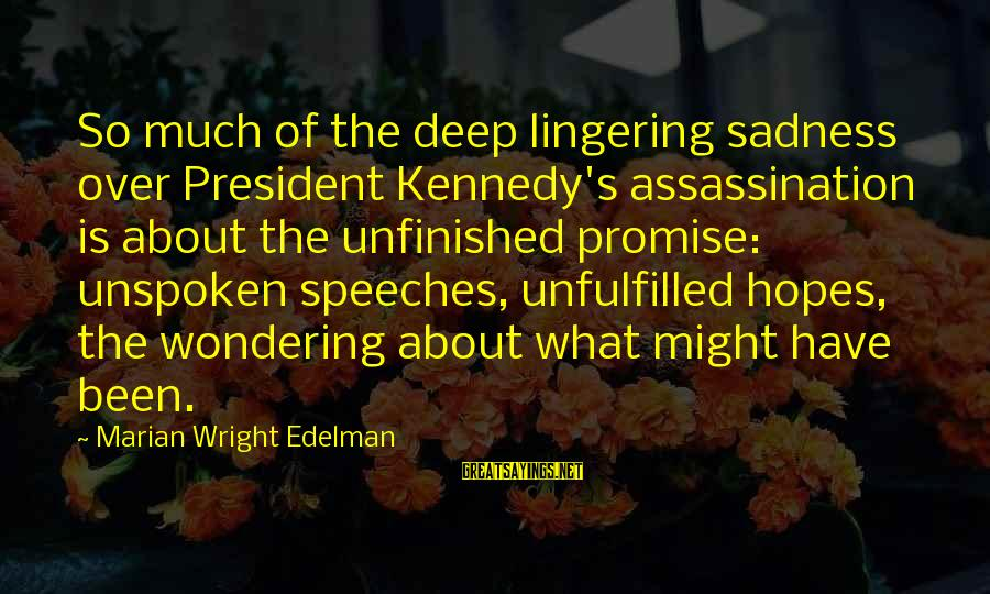 President Kennedy Sayings By Marian Wright Edelman: So much of the deep lingering sadness over President Kennedy's assassination is about the unfinished