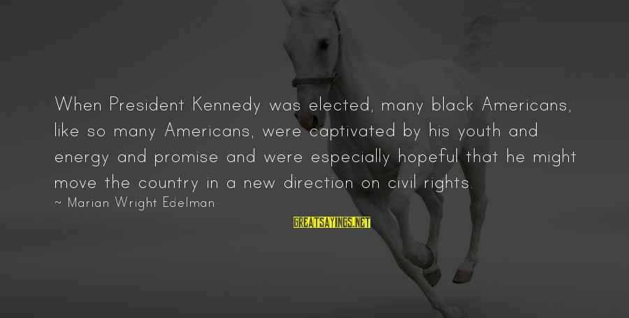 President Kennedy Sayings By Marian Wright Edelman: When President Kennedy was elected, many black Americans, like so many Americans, were captivated by