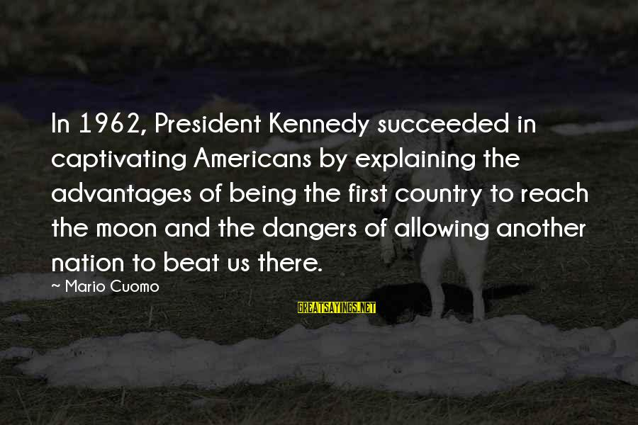 President Kennedy Sayings By Mario Cuomo: In 1962, President Kennedy succeeded in captivating Americans by explaining the advantages of being the