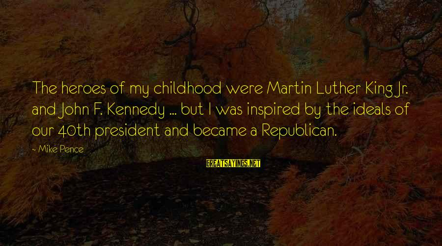 President Kennedy Sayings By Mike Pence: The heroes of my childhood were Martin Luther King Jr. and John F. Kennedy ...
