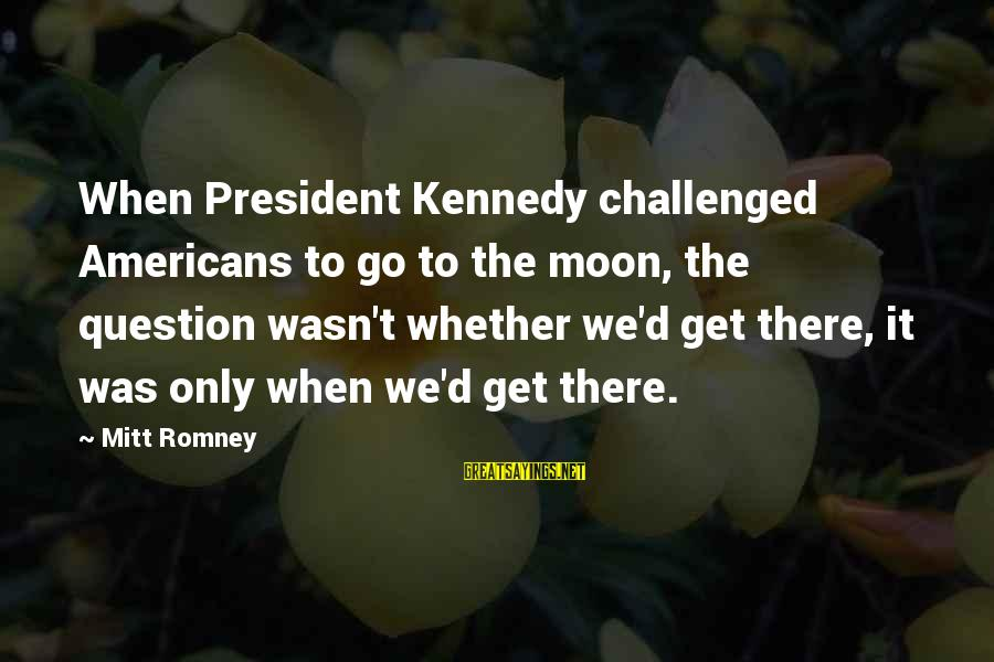 President Kennedy Sayings By Mitt Romney: When President Kennedy challenged Americans to go to the moon, the question wasn't whether we'd